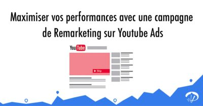 Maximiser vos performances avec une campagne de remarketing sur Youtube Ads