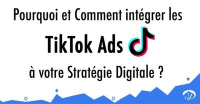 Pourquoi et comment intégrer les TikTok Ads à votre stratégie digitale ?