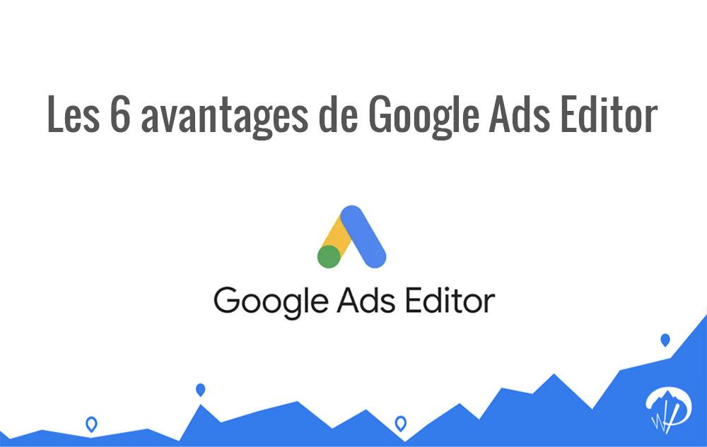Google Ads Editor : 6 avantages à l'utiliser pour vos campagnes sponsorisées
